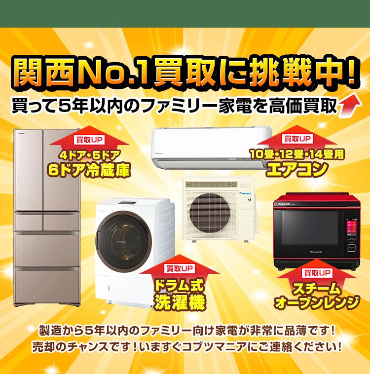 関西No.1買取に挑戦中!買って5年以内のファミリー家電を高価買取!冷蔵庫、ドラム式洗濯機、エアコン、スチームオーブンレンジなど、製造から5年以内のファミリー向け家電が非常に品薄です。売却を考えたら、すぐコブツマニアにご連絡ください!