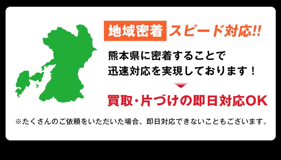 地域密着でスピード対応!熊本県に密着することで迅速対応を実現しております!買取・片付けの即日対応が可能です。たくさんのご依頼をいただいた場合、即日対応できないこともございます。