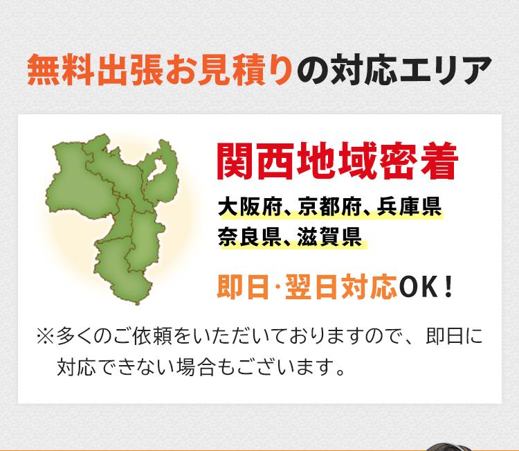 無料出張お見積りの対応エリア!関西密着で大阪府、京都府、兵庫県、奈良県、滋賀県が対応エリアです。即日・翌日対応しております。※多くのご依頼をいただいておりますので、即日に対応できない場合もございます。
