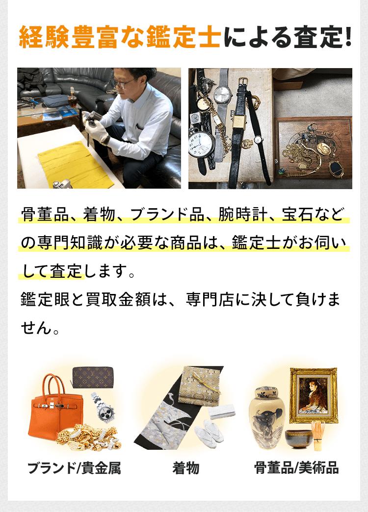 骨董品、着物、ブランド品、腕時計、宝石などの専門知識が必要な商品は、経験豊富な鑑定士がお伺いして査定します。鑑定眼と買取金額は、専門店に決して負けません。