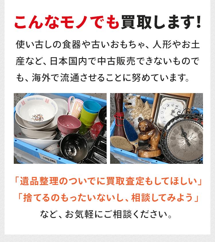 こんなモノでも買取します!使い古しの食器や古いおもちゃ、人形やお土産など、日本国内で中古販売できないものでも、海外で流通させることに努めています。「遺品整理のついでに買取査定もしてほしい」「捨てるのもったいないし、相談してみよう」など、お気軽にご相談ください。