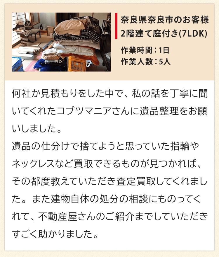 2階建て庭付き7LDK、奈良県奈良市のお客様からいただいたお声。何社か見積もりをした中で、私の話を丁寧に聞いてくれたコブツマニアさんに遺品整理をお願いしました。遺品の仕分けで捨てようと思っていた指輪やネックレスなど買取できるものが見つかれば、その都度教えていただき査定買取してくれました。また建物自体の処分の相談にものってくれて、不動産屋さんのご紹介までしていただきすごく助かりました。