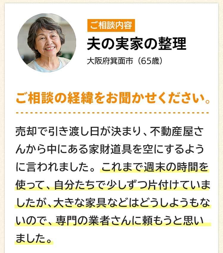 ご相談内容は夫の実家の整理。大阪府箕面市65歳。ご相談の経緯をお聞かせください。売却で引き渡し日が決まり、不動産屋さんから中にある家財道具を空にするように言われました。これまで週末の時間を使って、自分たちで少しずつ片付けていましたが、大きな家具などはどうしようもないので、専門の業者さんに頼もうと思いました。