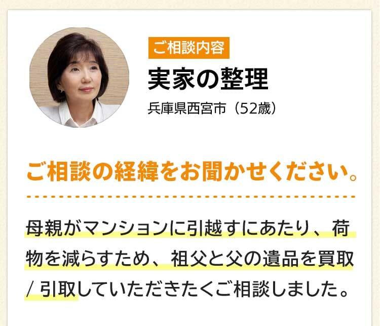 ご相談内容は実家の整理。兵庫県西宮市52歳。ご相談の経緯をお聞かせください。母親がマンションに引越すにあたり、荷物を減らすため、祖父と父の遺品を買取/引取していただきたくご相談しました。