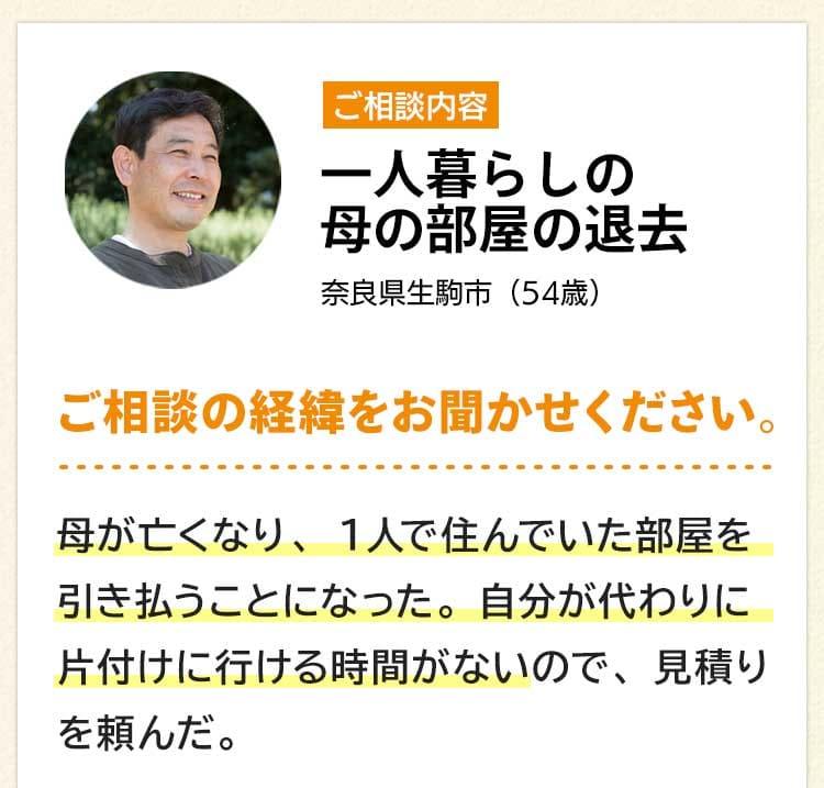 ご相談内容は一人暮らしの母の部屋の退去。奈良県生駒市54歳。ご相談の経緯をお聞かせください。母が亡くなり、1人で住んでいた部屋を引き払うことになった。自分が代わりに片付けに行ける時間がないので、見積りを頼んだ。