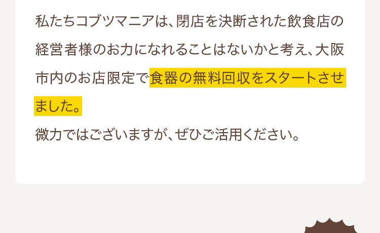 私たちコブツマニアは、閉店を決断された飲食店の経営者様のお力になれることはないかと考え、大阪市内のお店限定で食器の無料回収をスタートさせました。微力ではございますが、ぜひご活用ください。