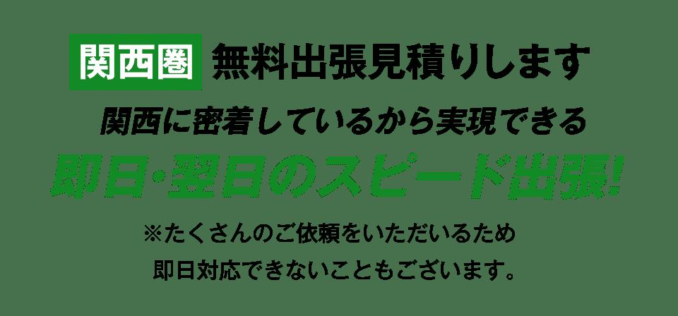 関西圏で無料出張見積もりします!関西に密着しているから実現できる即日・翌日のスピード出張!※たくさんのご依頼をいただいているため、即日対応できないこともございます。