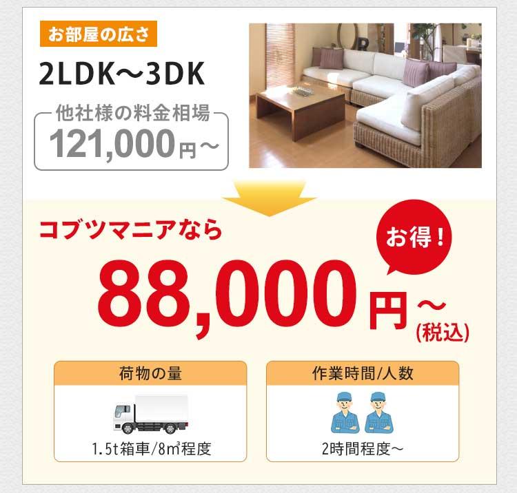 お部屋の広さ2LDK~3DKの他社様の料金相場は約121,000円~です。コブツマニアなら88,000円~(税込)とお得です。荷物の量は1.5トン箱車8㎡程度です。作業人数は2名で、作業時間は2時間~が目安です。